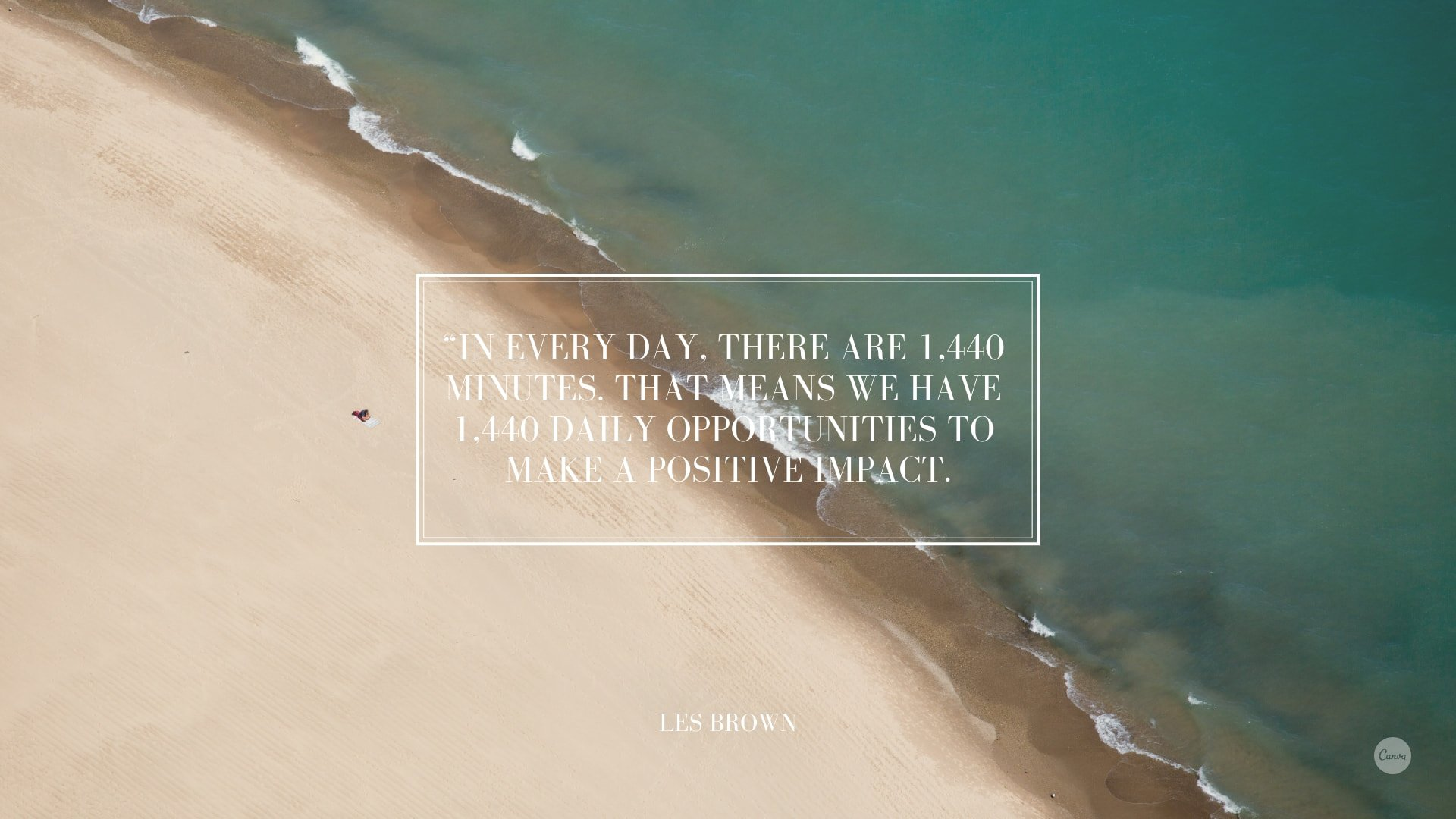 In every day there are 1440 minutes. That means we have 1440 daily opportunities to make a positive impact
