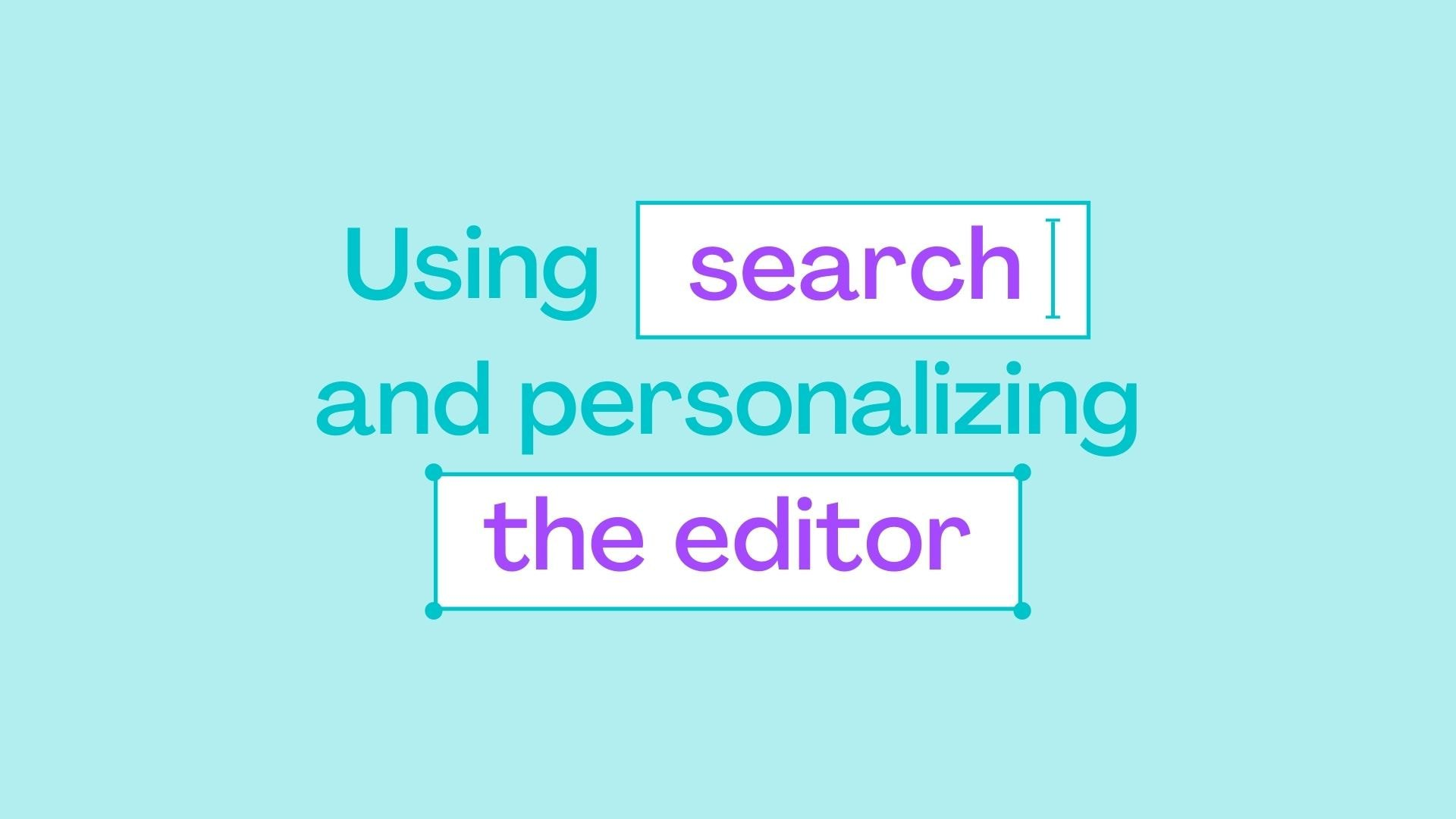 1.3 Using search & personalizing the editor