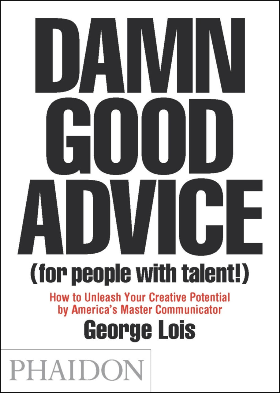Damn Good Advice (For People with Talent!) – George Lois