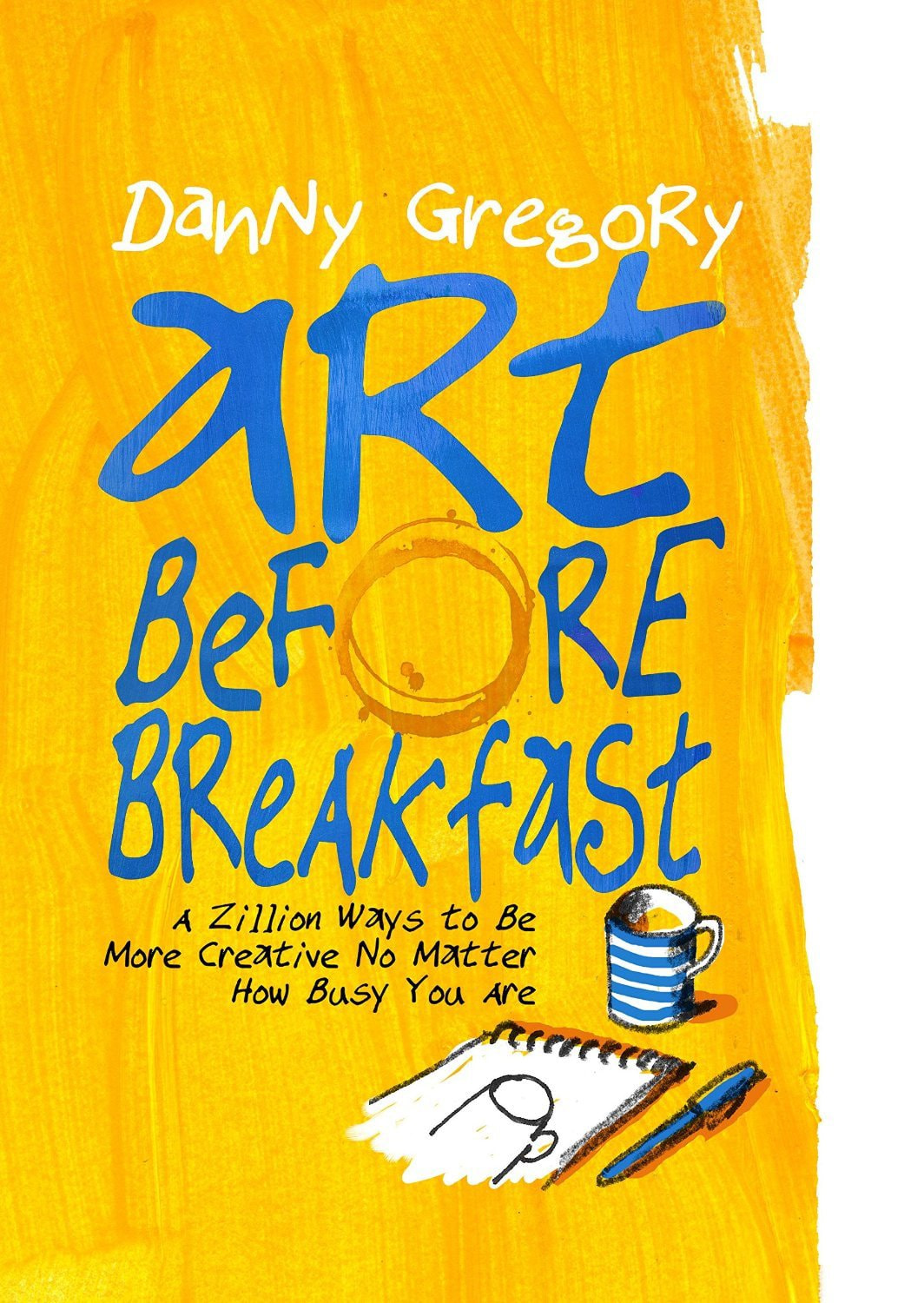 Art Before Breakfast: A Zillion Ways to be More Creative No Matter How Busy You Are – Danny Gregory