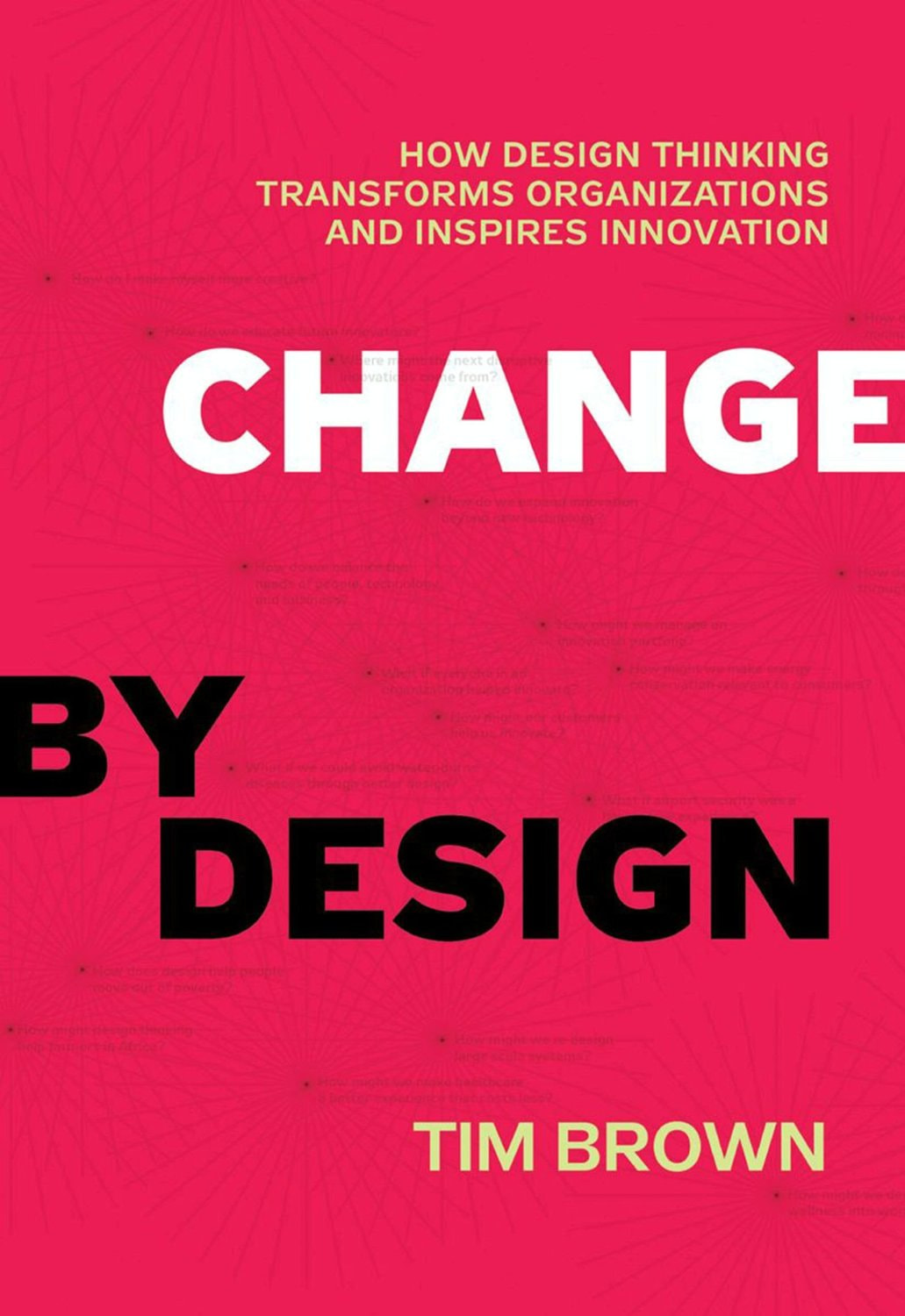 Change by Design: How Design Thinking Transforms Organizations and Inspires Innovation – Tim Brown