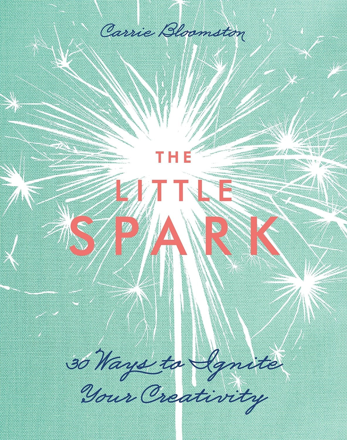 The Little Spark - 30 Ways to Ignite Your Creativity – Carrie Bloomston
