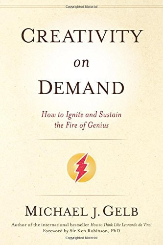 Creativity On Demand: How to Ignite and Sustain the Fire of Genius – Michael J. Gelb