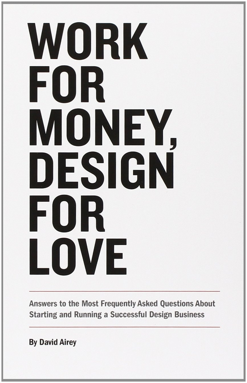 Work for Money, Design for Love: Answers to the Most Frequently Asked Questions About Starting and Running a Successful Design Business (Voices That Matter) – David Airey